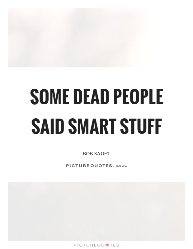 Some dead people said smart stuff Picture Quote #1
