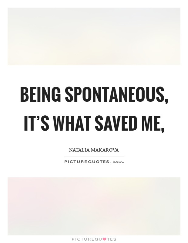 Being spontaneous, it's what saved me, Picture Quote #1