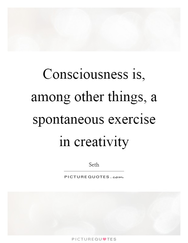 Consciousness is, among other things, a spontaneous exercise in creativity Picture Quote #1