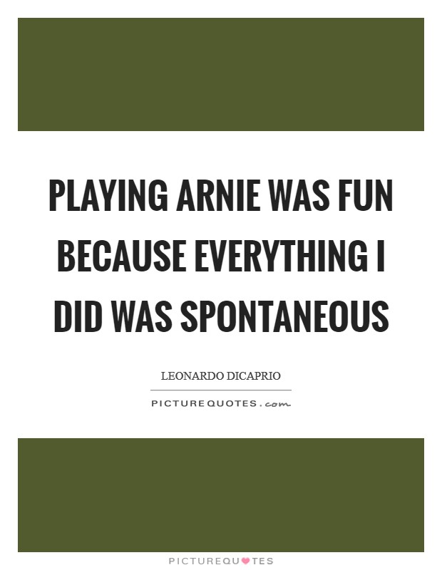 Playing Arnie was fun because everything I did was spontaneous Picture Quote #1