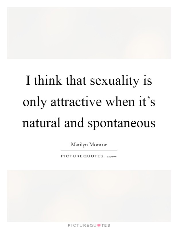 I think that sexuality is only attractive when it's natural and spontaneous Picture Quote #1