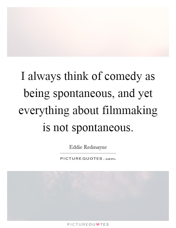 I always think of comedy as being spontaneous, and yet everything about filmmaking is not spontaneous Picture Quote #1