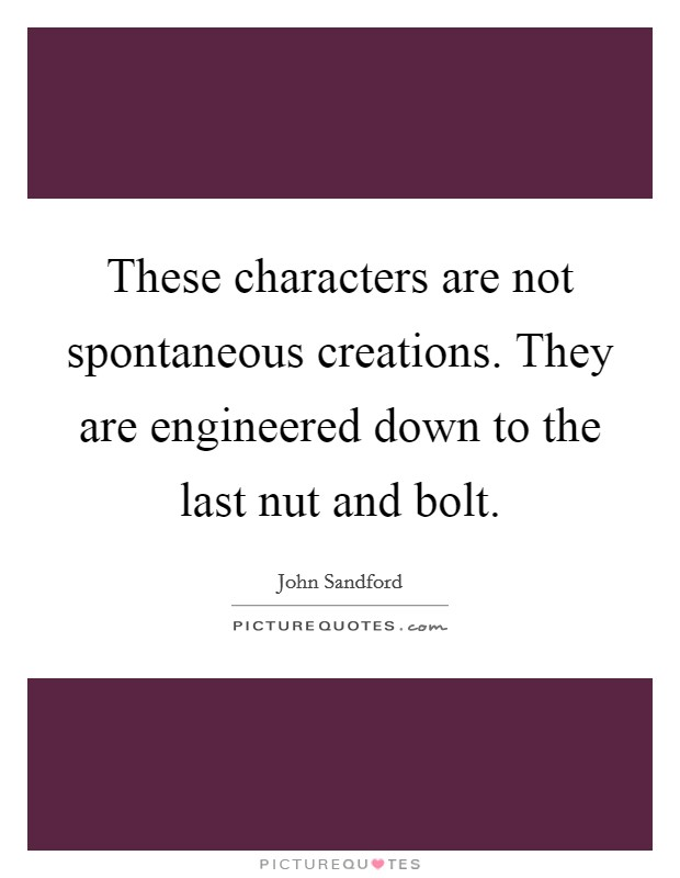 These characters are not spontaneous creations. They are engineered down to the last nut and bolt Picture Quote #1
