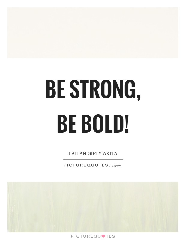 Be strong, be bold! Picture Quote #1