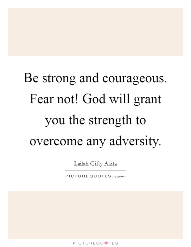 Be strong and courageous. Fear not! God will grant you the strength to overcome any adversity Picture Quote #1