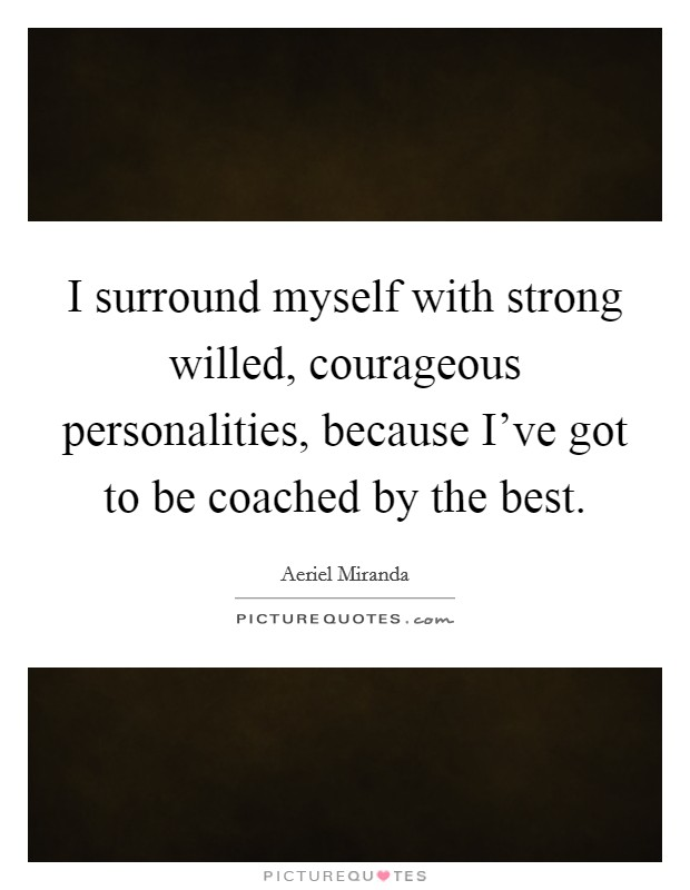 I surround myself with strong willed, courageous personalities, because I've got to be coached by the best Picture Quote #1