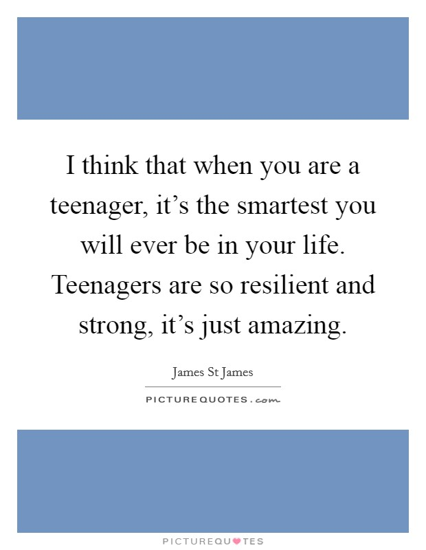 I think that when you are a teenager, it's the smartest you will ever be in your life. Teenagers are so resilient and strong, it's just amazing Picture Quote #1