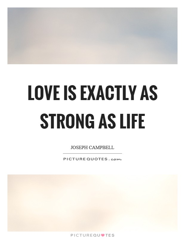 Love is exactly as strong as life Picture Quote #1