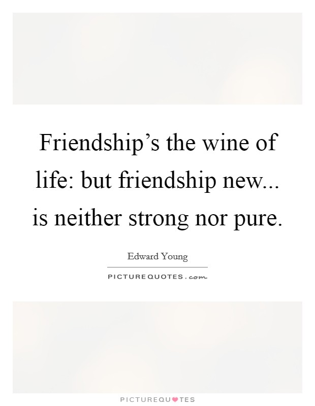 Friendship's the wine of life: but friendship new... is neither strong nor pure Picture Quote #1