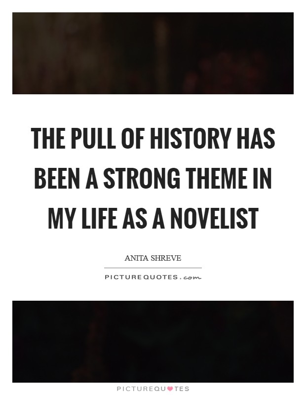 The pull of history has been a strong theme in my life as a novelist Picture Quote #1