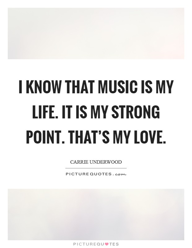 I know that music is my life. It is my strong point. That's my love. Picture Quote #1