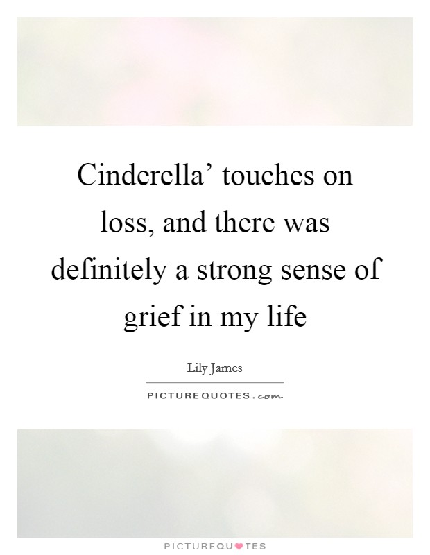Cinderella' touches on loss, and there was definitely a strong sense of grief in my life Picture Quote #1