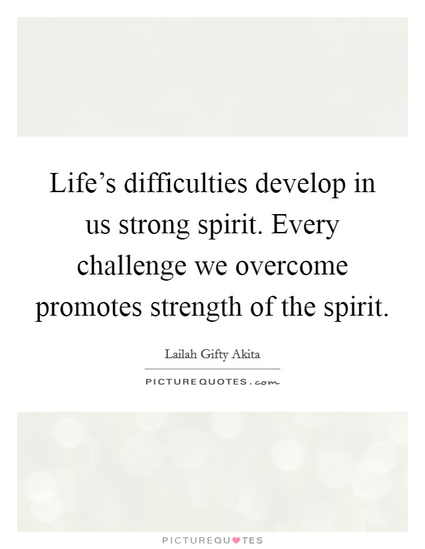 Life's difficulties develop in us strong spirit. Every challenge we overcome promotes strength of the spirit Picture Quote #1