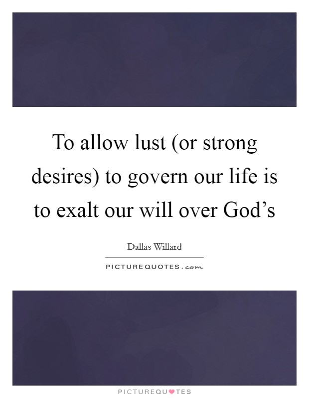 To allow lust (or strong desires) to govern our life is to exalt our will over God's Picture Quote #1
