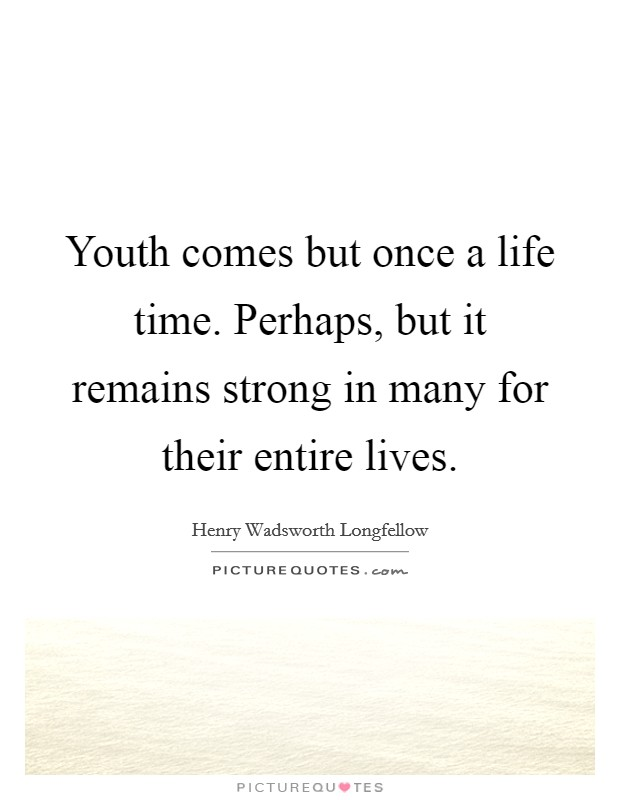 Youth comes but once a life time. Perhaps, but it remains strong in many for their entire lives Picture Quote #1