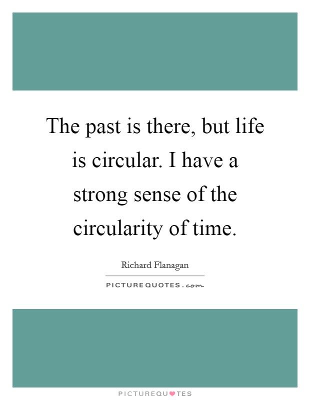 The past is there, but life is circular. I have a strong sense of the circularity of time Picture Quote #1