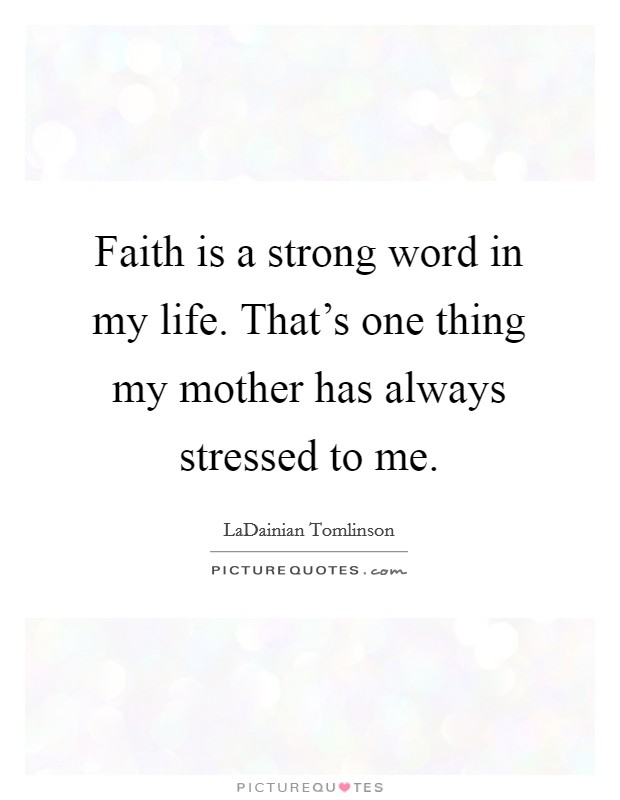 Faith is a strong word in my life. That's one thing my mother has always stressed to me Picture Quote #1