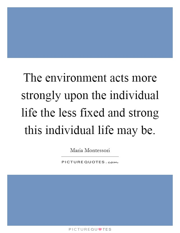 The environment acts more strongly upon the individual life the less fixed and strong this individual life may be Picture Quote #1