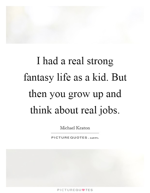 I had a real strong fantasy life as a kid. But then you grow up and think about real jobs Picture Quote #1