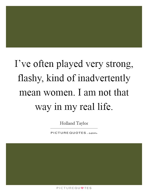 I've often played very strong, flashy, kind of inadvertently mean women. I am not that way in my real life Picture Quote #1