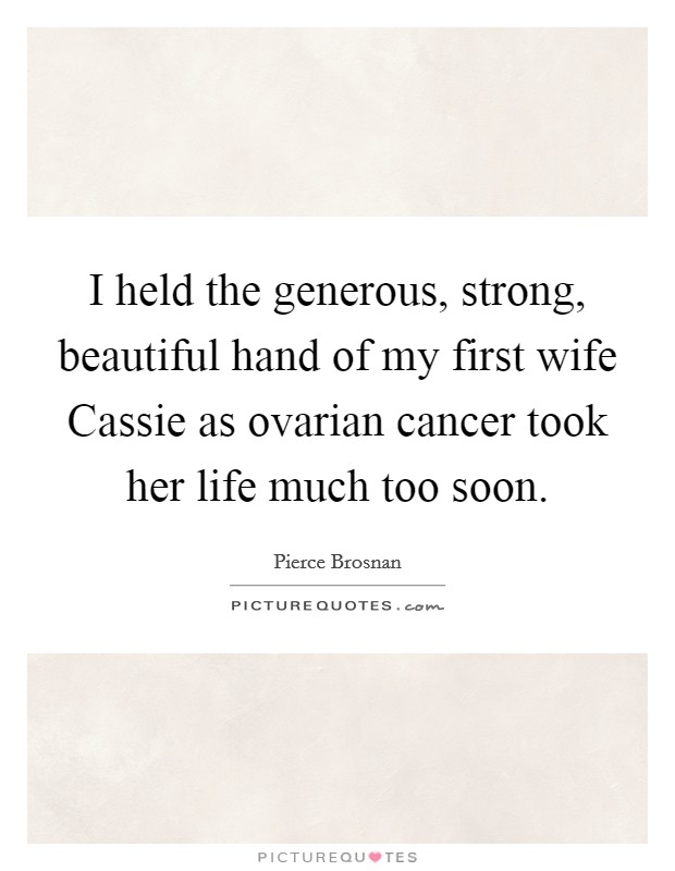 I held the generous, strong, beautiful hand of my first wife Cassie as ovarian cancer took her life much too soon Picture Quote #1