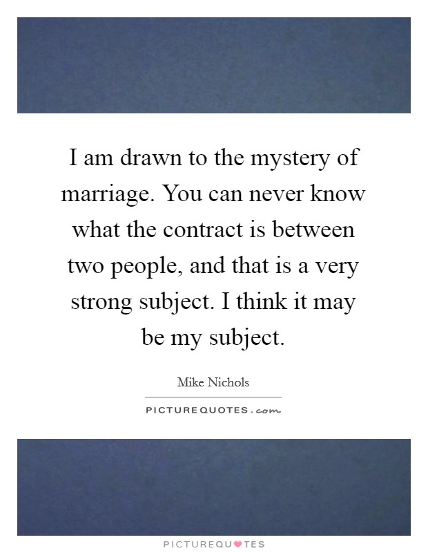 I am drawn to the mystery of marriage. You can never know what the contract is between two people, and that is a very strong subject. I think it may be my subject. Picture Quote #1