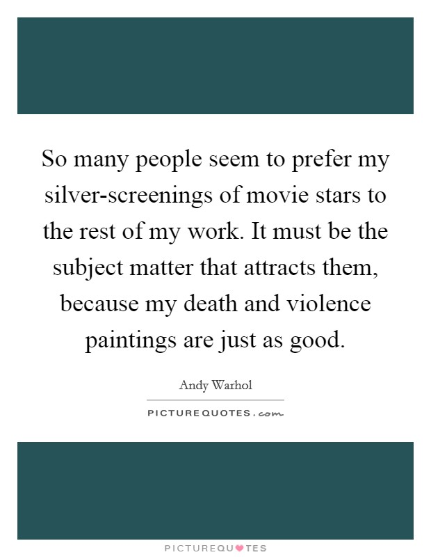 So many people seem to prefer my silver-screenings of movie stars to the rest of my work. It must be the subject matter that attracts them, because my death and violence paintings are just as good Picture Quote #1