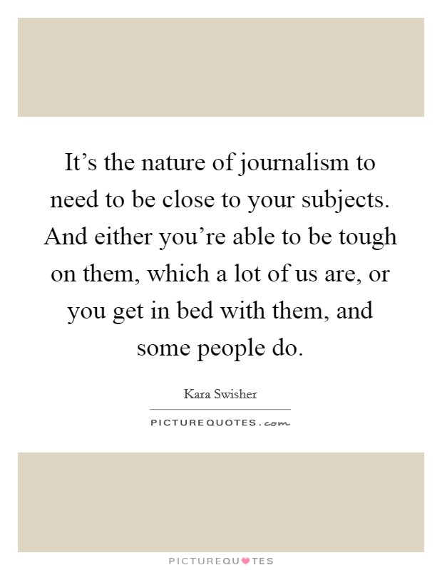 It's the nature of journalism to need to be close to your subjects. And either you're able to be tough on them, which a lot of us are, or you get in bed with them, and some people do Picture Quote #1