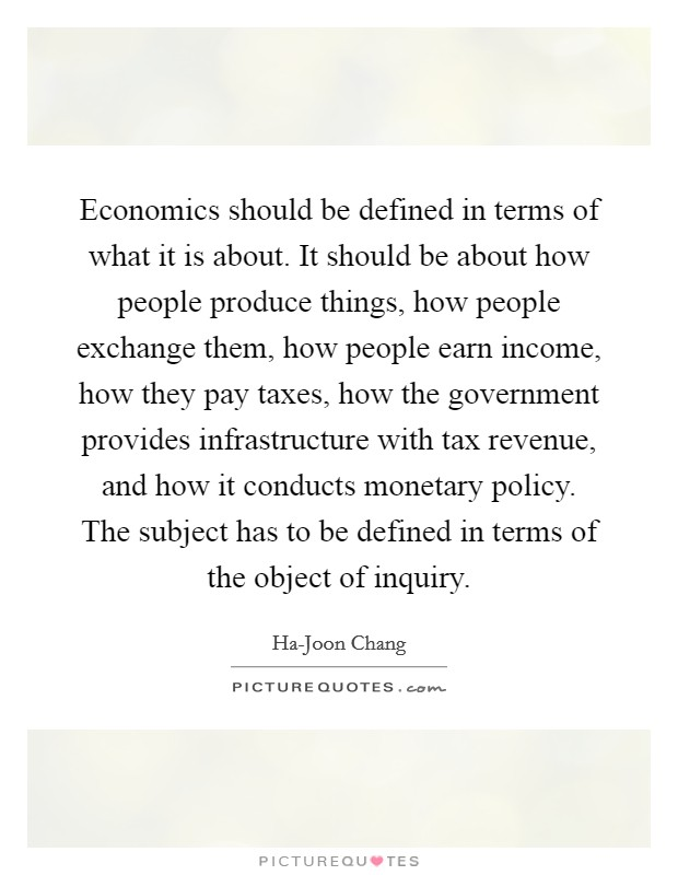 Economics should be defined in terms of what it is about. It should be about how people produce things, how people exchange them, how people earn income, how they pay taxes, how the government provides infrastructure with tax revenue, and how it conducts monetary policy. The subject has to be defined in terms of the object of inquiry Picture Quote #1