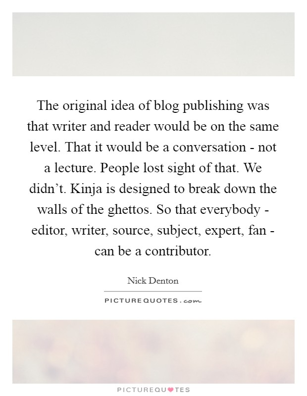 The original idea of blog publishing was that writer and reader would be on the same level. That it would be a conversation - not a lecture. People lost sight of that. We didn't. Kinja is designed to break down the walls of the ghettos. So that everybody - editor, writer, source, subject, expert, fan - can be a contributor Picture Quote #1