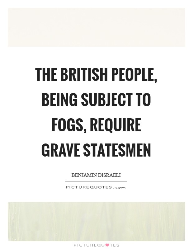 The British people, being subject to fogs, require grave statesmen Picture Quote #1