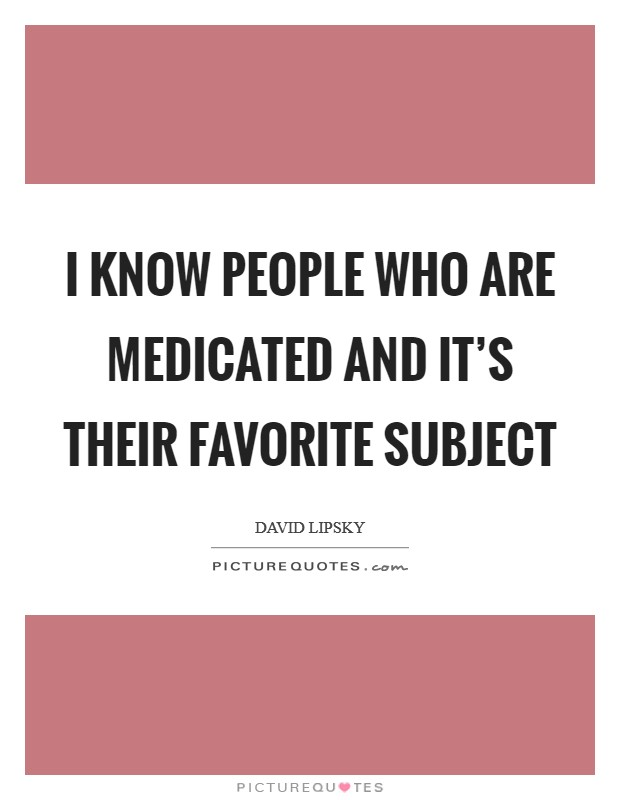 I know people who are medicated and it's their favorite subject Picture Quote #1