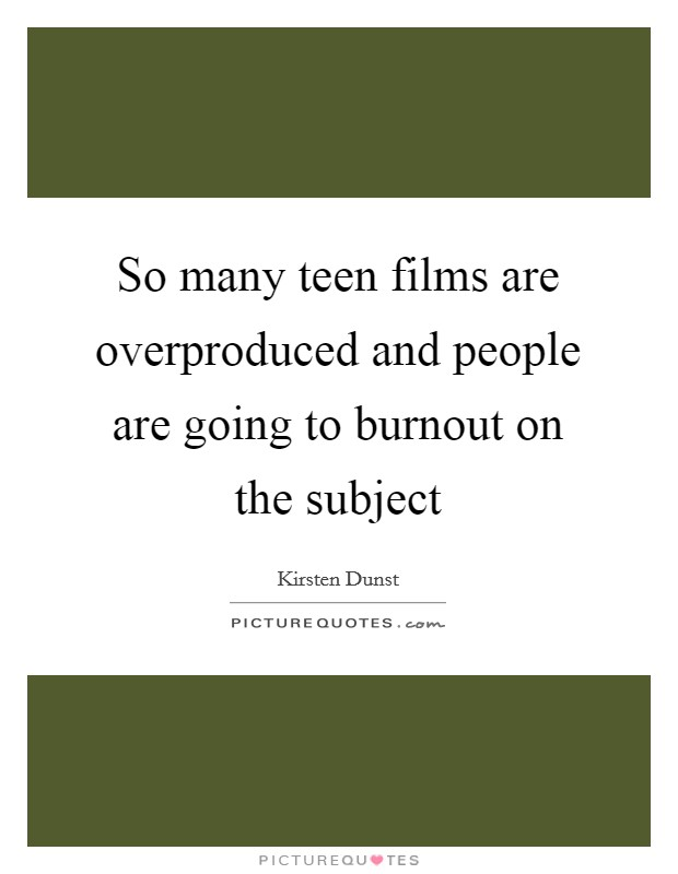 So many teen films are overproduced and people are going to burnout on the subject Picture Quote #1