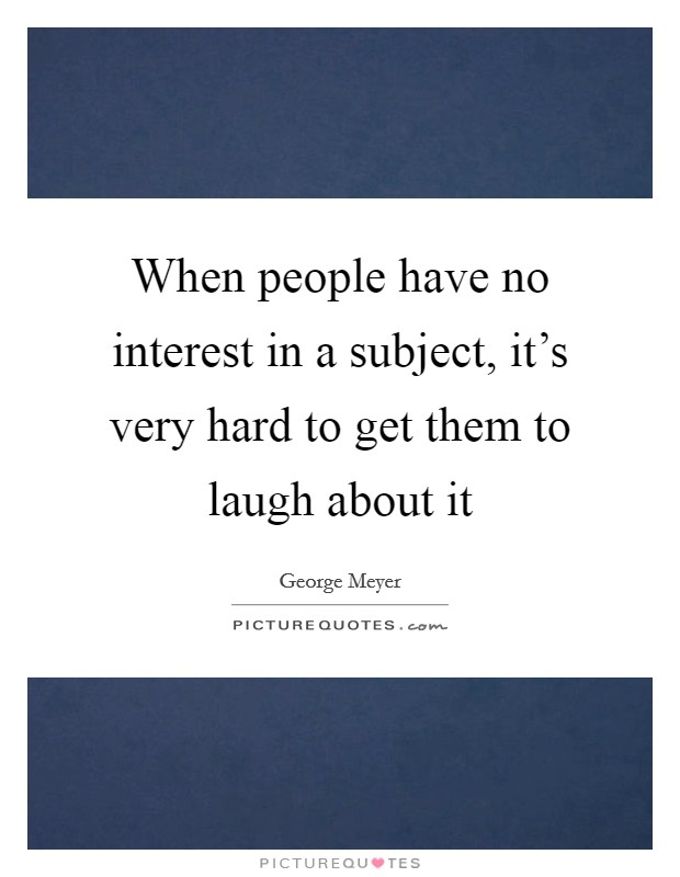 When people have no interest in a subject, it's very hard to get them to laugh about it Picture Quote #1