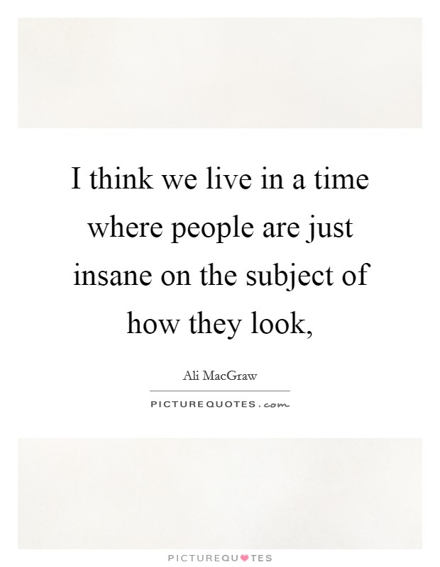 I think we live in a time where people are just insane on the subject of how they look, Picture Quote #1