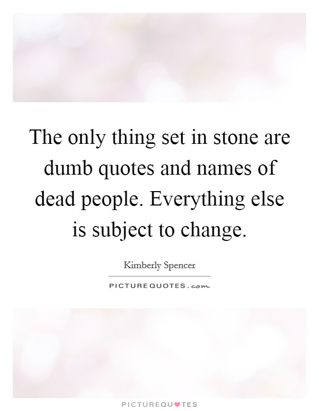 The only thing set in stone are dumb quotes and names of dead ...