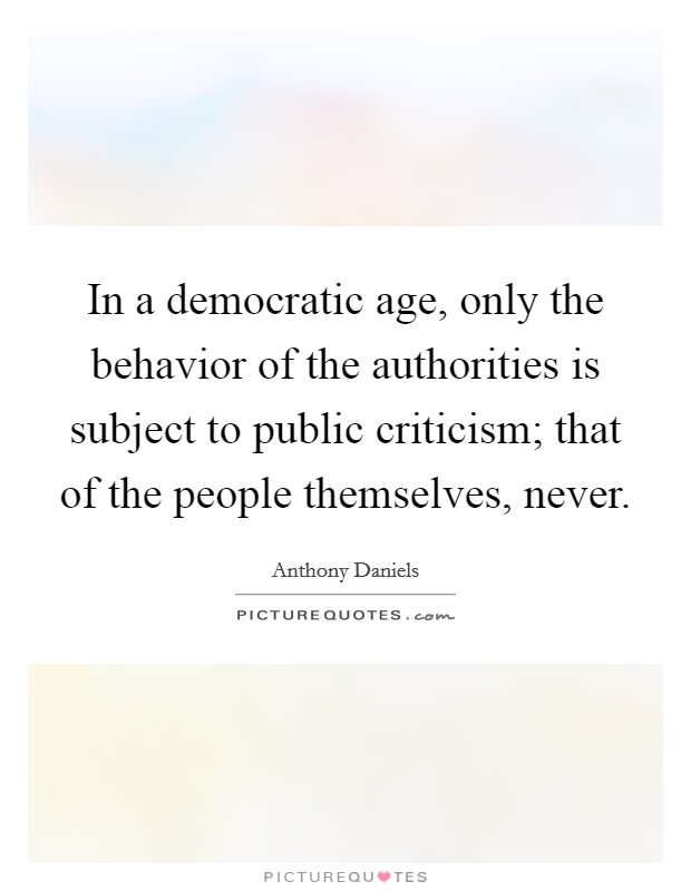 In a democratic age, only the behavior of the authorities is subject to public criticism; that of the people themselves, never Picture Quote #1