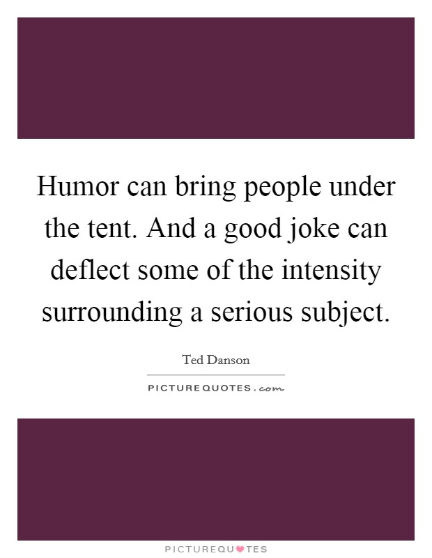 Humor can bring people under the tent. And a good joke can deflect some of the intensity surrounding a serious subject Picture Quote #1