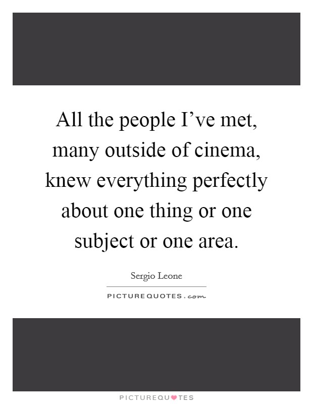 All the people I've met, many outside of cinema, knew everything perfectly about one thing or one subject or one area Picture Quote #1