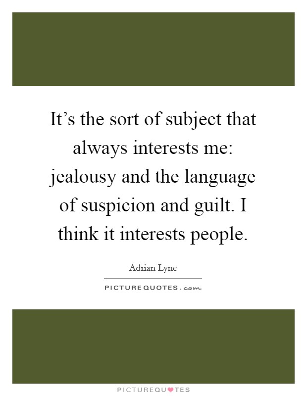 It's the sort of subject that always interests me: jealousy and the language of suspicion and guilt. I think it interests people Picture Quote #1