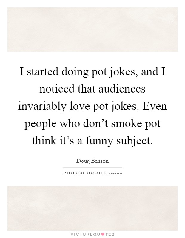 I started doing pot jokes, and I noticed that audiences invariably love pot jokes. Even people who don't smoke pot think it's a funny subject Picture Quote #1