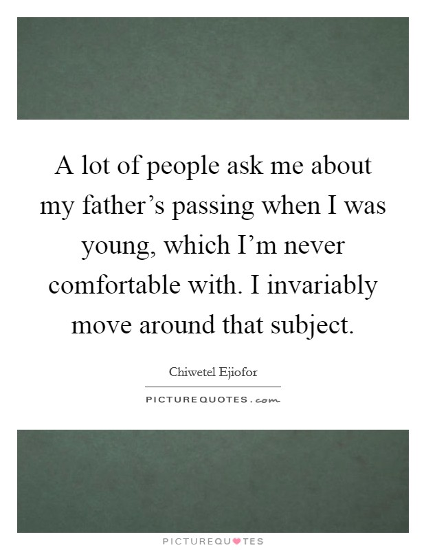 A lot of people ask me about my father's passing when I was young, which I'm never comfortable with. I invariably move around that subject Picture Quote #1