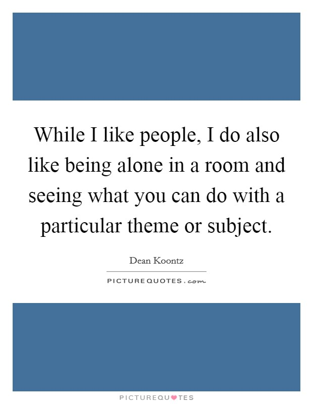 While I like people, I do also like being alone in a room and seeing what you can do with a particular theme or subject Picture Quote #1