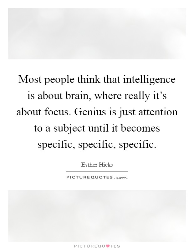 Most People Think That Intelligence Is About Brain, Where Really Itu0027s About  Focus. Genius Is Just Attention To A Subject Until It Becomes Specific, ...