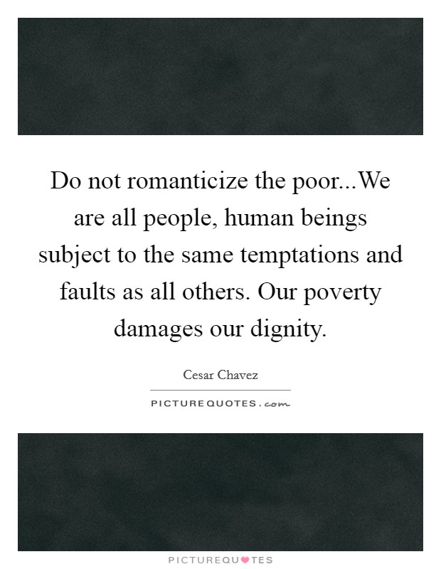 Do not romanticize the poor...We are all people, human beings subject to the same temptations and faults as all others. Our poverty damages our dignity Picture Quote #1