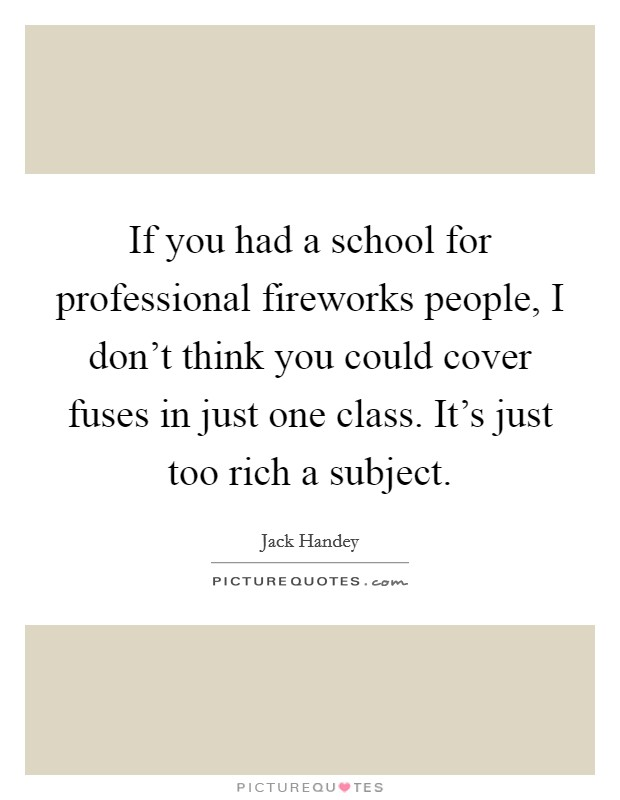 If you had a school for professional fireworks people, I don't think you could cover fuses in just one class. It's just too rich a subject Picture Quote #1