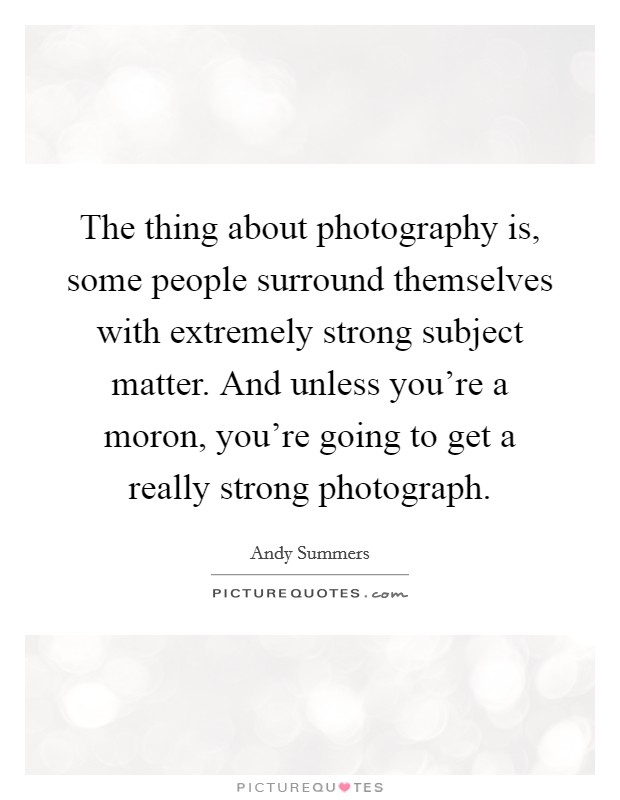 The thing about photography is, some people surround themselves with extremely strong subject matter. And unless you're a moron, you're going to get a really strong photograph Picture Quote #1