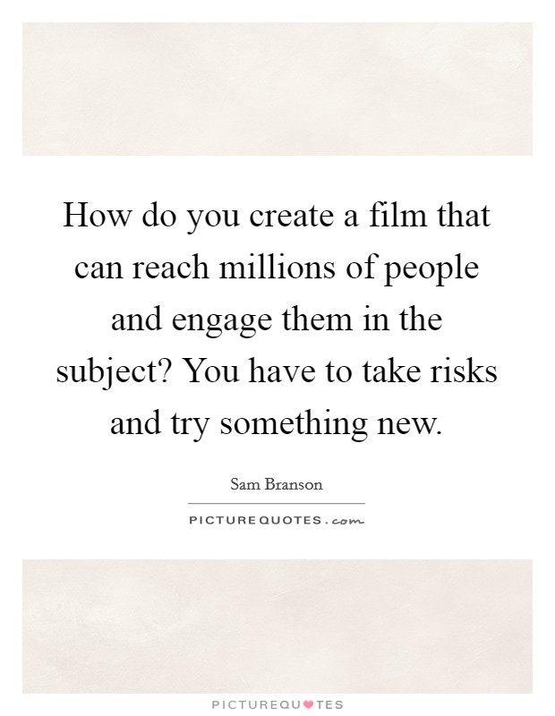 How do you create a film that can reach millions of people and engage them in the subject? You have to take risks and try something new Picture Quote #1