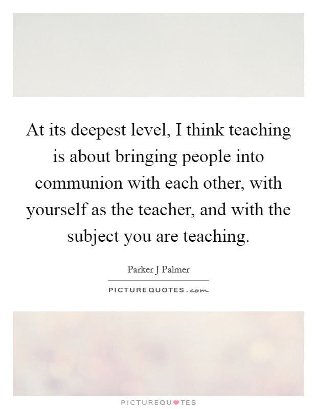 At its deepest level, I think teaching is about bringing people into communion with each other, with yourself as the teacher, and with the subject you are teaching Picture Quote #1