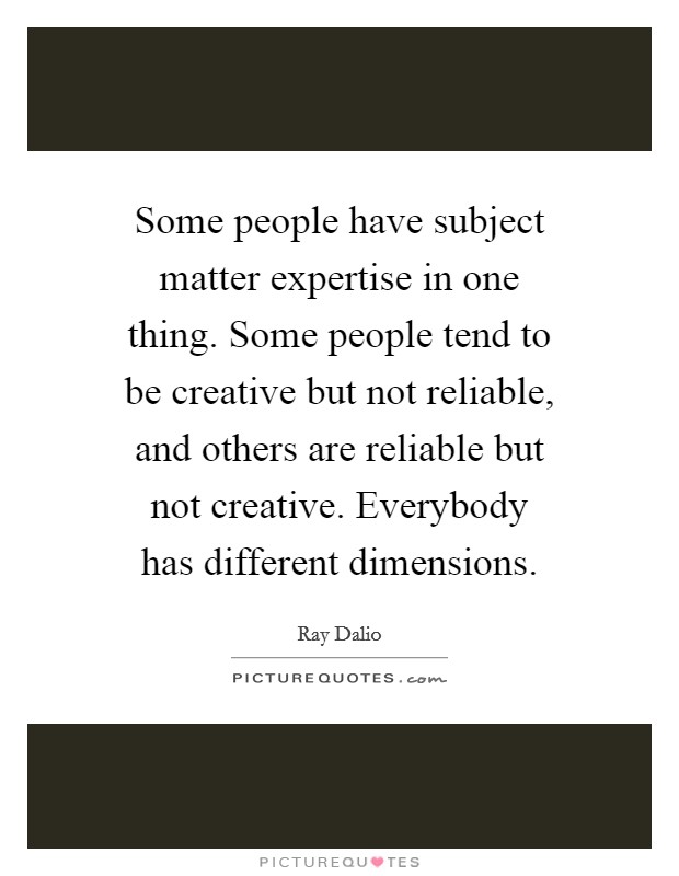 Some people have subject matter expertise in one thing. Some people tend to be creative but not reliable, and others are reliable but not creative. Everybody has different dimensions Picture Quote #1